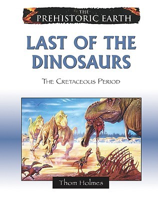 Last of the Dinosaurs: The Cretaceous Period  by  Thom Holmes