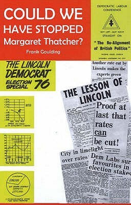 Could We Have Stopped Margaret Thatcher  by  Frank Goulding