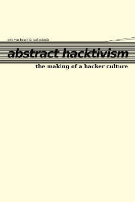 Abstract Hacktivism: The Making of a Hacker Culture  by  Otto von Busch