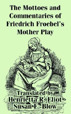 The Mottoes and Commentaries of Friedrich Froebels Mother Play Friedrich Fröbel