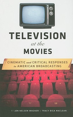Television at the Movies: Cinematic and Critical Responses to American Broadcasting Jon Wagner