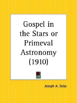 Gospel in the Stars or Primeval Astronomy  by  Joseph Augustus Seiss