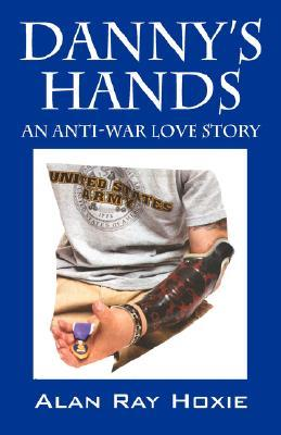 Dannys Hands: An Anti-War Love Story  by  Alan Ray Hoxie