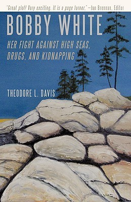 Bobby White: Her Fight Against High Seas, Drugs, and Kidnapping Theodore L. Davis