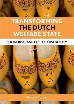 Transforming the Dutch Welfare State: Social Risks and Corporatist Reform Mara A. Yerkes