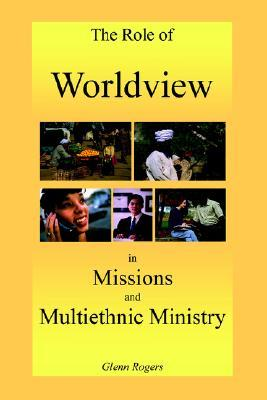 The Role of Worldview in Missions and Multiethnic Ministry Glenn Rogers