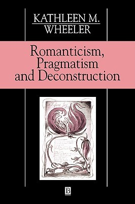 Romanticism, Pragmatism and Deconstruction Kathleen M. Wheeler