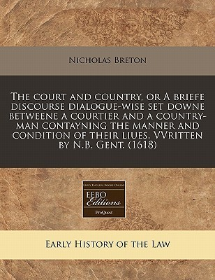 The Court and Country, or a Briefe Discourse Dialogue-Wise Set Downe Betweene a Courtier and a Country-Man Contayning the Manner and Condition of Thei Nicholas Breton