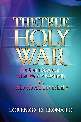 The True Holy War: The Clash Between-What We Are Externally vs. Who We Are Intrinsically  by  Lorenzo Leonard