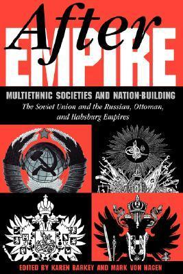 After Empire: Multiethnic Societies And Nation-building: The Soviet Union And The Russian, Ottoman, And Habsburg Empires Karen Barkey