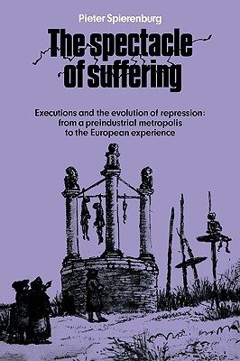 The Spectacle of Suffering: Executions and the Evolution of Repression: From a Preindustrial Metropolis to the European Experience  by  Pieter Cornelis Spierenburg
