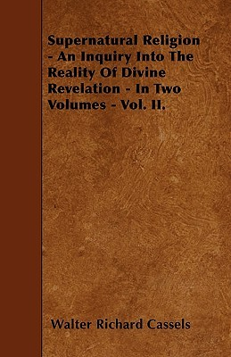 Supernatural Religion - An Inquiry Into the Reality of Divine Revelation - In Two Volumes - Vol. II Walter Richard Cassels