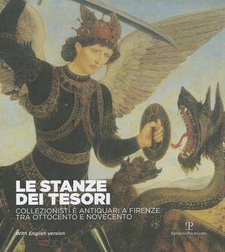 Le Stanze Dei Tesori: Collezionisti E Antiquari a Firenze Tra Ottocento E Novecento  by  Lucia Mannini