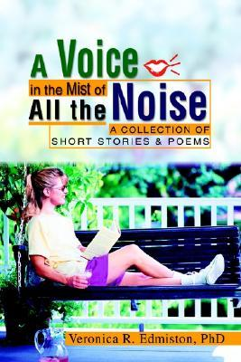 A Voice in the Mist of All the Noise: A Collection of Short Stories & Poems Veronica R. Edmiston