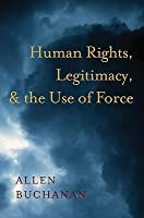 Human Rights, Legitimacy, and the Use of Force  by  Allen Buchanan