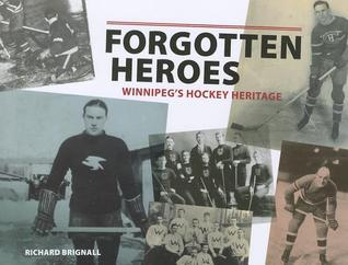 Forgotten Heroes: Winnipegs Hockey Heritage  by  Richard Brignall