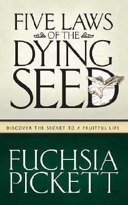 Five Laws Of The Dying Seed: Discover the secret to a fruitful life  by  Fuchsia Pickett