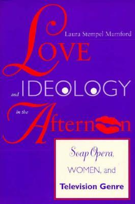 Love and Ideology in the Afternoon: Soap Opera, Women and Television Genre Laura Stempel Mumford
