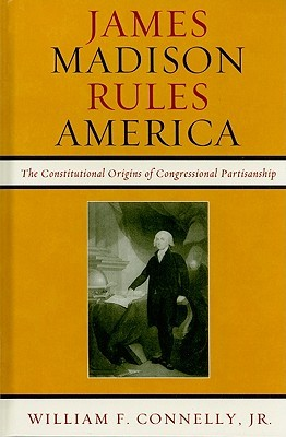 James Madison Rules America: The Constitutional Origins of Congressional Partisanship William F. Connelly Jr.