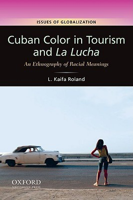 Cuban Color in Tourism and La Lucha: An Ethnography of Racial Meanings L. Kaifa Roland