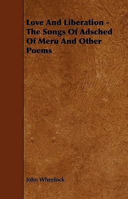 Love and Liberation - The Songs of Adsched of Meru and Other Poems  by  John Hall Wheelock