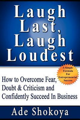 Laugh Last Laugh Loudest - How to Overcome Fear, Doubt & Criticism Ade Shokoya
