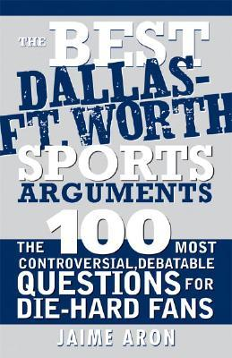 The Best Dallas - Fort Worth Sports Arguments: The 100 Most Controversial, Debatable Questions for Die-Hard Fans  by  Jaime Aron