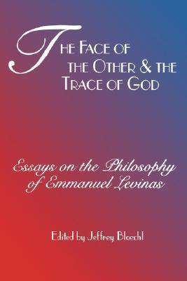 Face of the Other and the Trace of God: Essays on the Philosophy of Emmanuel Levinas Jeffrey Bloechl