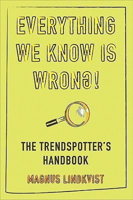 Everything We Know Is Wrong!: The Trendspotters Handbook  by  Magnus Lindkvist