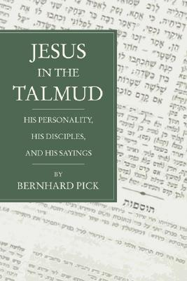 Jesus in the Talmud: His Personality, His Disciples and His Sayings Bernhard Pick