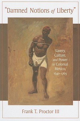 Damned Notions of Liberty: Slavery, Culture, and Power in Colonial Mexico, 1640-1769 Frank T. Proctor, III