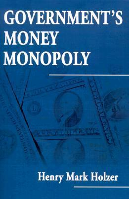 Governments Money Monopoly  by  Henry Mark Holzer
