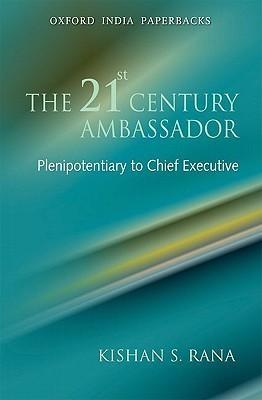 The 21st Century Ambassador: Plenipotentiary to Chief Executive  by  Kishan S. Rana