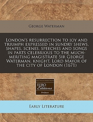 Londons Resurrection to Joy and Triumph Expressed in Sundry Shews, Shapes, Scenes, Speeches and Songs in Parts Celebrious to the Much-Meriting Magist  by  George Waterman