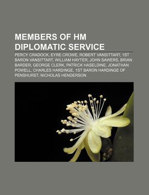 Members of Hm Diplomatic Service: Percy Cradock, Eyre Crowe, Robert Vansittart, 1st Baron Vansittart, William Hayter, John Sawers, Brian Barder Source Wikipedia