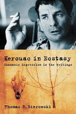 Kerouac in Ecstasy: Shamanic Expression in the Writings Thomas R. Bierowski