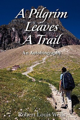 A Pilgrim Leaves a Trail: An Autobiobraphy  by  Robert Louis Wells