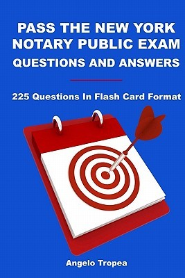 Pass the New York Notary Public Exam Questions and Answers: 225 Questions in Flash Card Format  by  Angelo Tropea