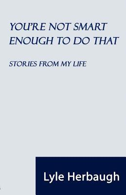 Youre Not Smart Enough to Do That: Stories from My Life  by  Lyle Herbaugh