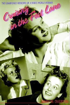 Cruising in the Fast Lane: The Unabashed Memoirs of a Woman in a Mans World Mary M. Overton
