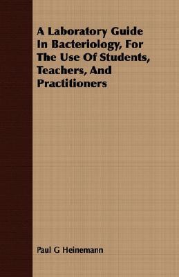 A Laboratory Guide in Bacteriology, for the Use of Students, Teachers, and Practitioners Paul G. Heinemann