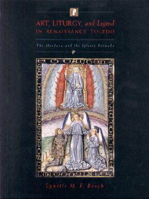 Art, Liturgy, and Legend in Renaissance Toledo: The Mendoza and the Iglesia Primada  by  Lynette M.F. Bosch