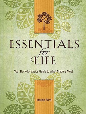 Essentials for Life: Your Back-To-Basics Guide to What Matters Most Marcia Ford