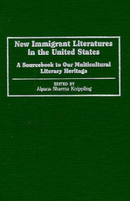 New Immigrant Literatures in the United States: A Sourcebook to Our Multicultural Literary Heritage  by  Alpana Sharma Knippling