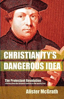 Christianitys Dangerous Idea: The Protestant Revolution   A History From The Sixteenth Century To The Twenty First  by  Alister McGrath