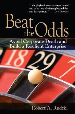 Beat the Odds: Avoid Corporate Death and Build a Resilient Enterprise Robert A. Rudzki