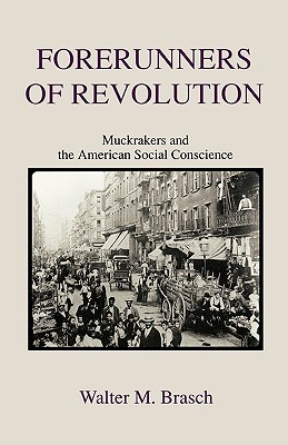 Forerunners of Revolution: Muckrakers and the American Social Conscience  by  Walter M. Brasch