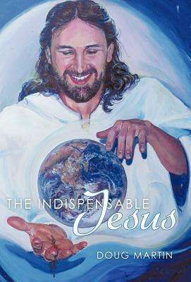 The Indispensable Jesus: Our Desperate World in His Dependable Hands Doug Martin