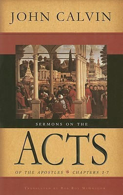 Sermons on the Acts of the Apostles: Chapters 1-7 John Calvin