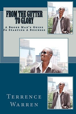 From the Gutter to Glory: A Broke Mans Guide to Starting a Business  by  Terrence Warren